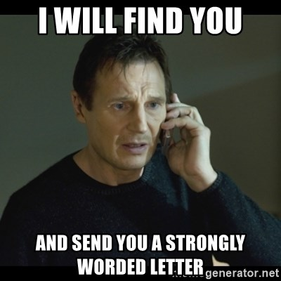 I will Find You Meme - I will find you and send you a strongly worded letter