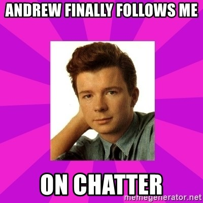 RIck Astley - Andrew finally follows me ON CHATTER