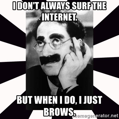 I don't always surf the internet. But when I do, I just brows. - Groucho  marx | Meme Generator