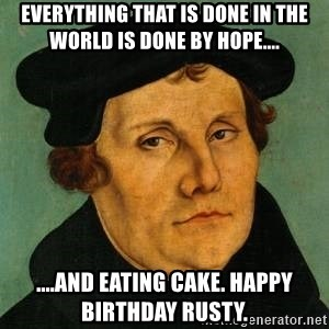 everything that is done in the world is done by hope and eating cake happy birthday rusty everything that is done in the world is done by hope and