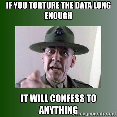 Sgt. Hartman - If you torture the data long enough it will confess to anything