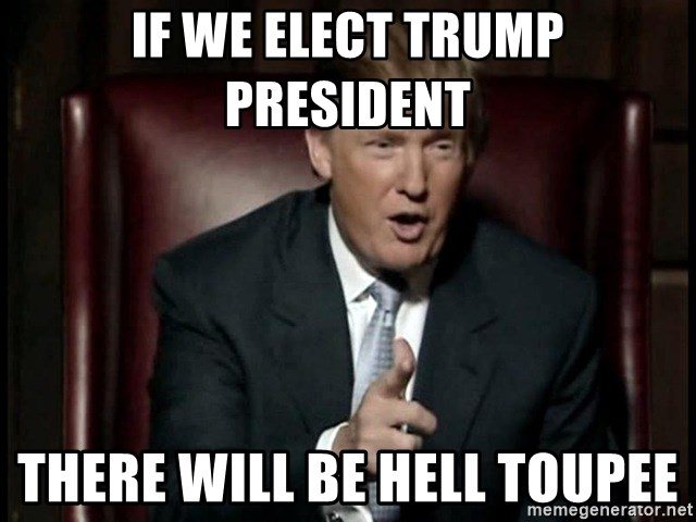 Donald Trump - if we elect trump president there will be hell toupee