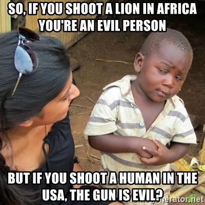 Skeptical 3rd World Kid - SO, IF YOU SHOOT A LION IN AFRICA YOU'RE AN EVIL PERSON BUT IF YOU SHOOT A HUMAN IN THE USA, THE GUN IS EVIL?