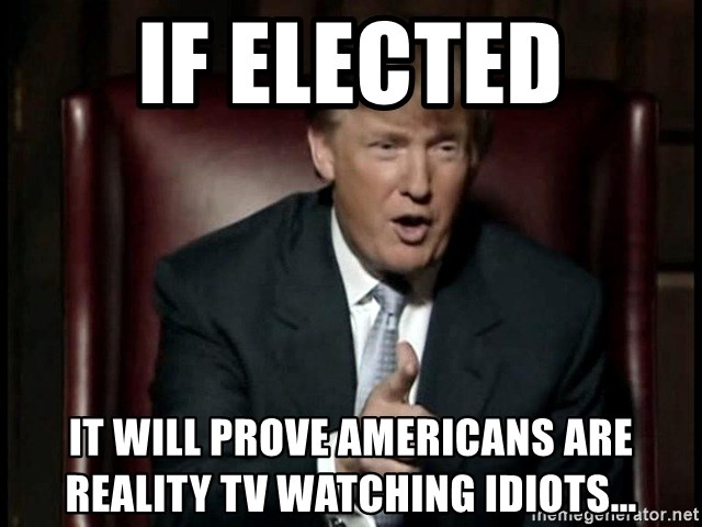 Donald Trump - If Elected IT will prove Americans are reality TV watching idiots...