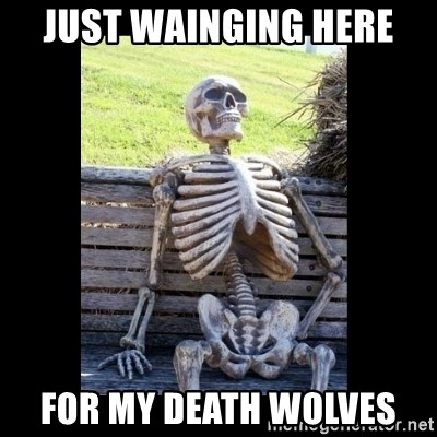 Just Wainging Here For My Death Wolves Still Waiting Meme Generator