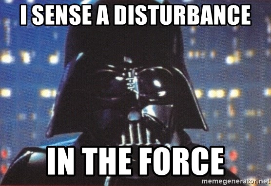 Darth Vader - I sense a disturbance in The Force
