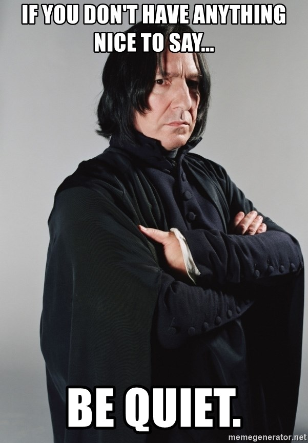 Snape - If you don't have anything nice to say... be quiet.