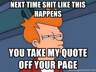Fry squint - next time shit like this happens                                                                                                                                                                  you take my quote off your page