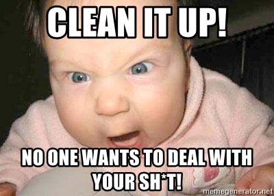 Angry baby - CLEAN IT UP! NO ONE WANTS TO DEAL WITH YOUR SH*T!