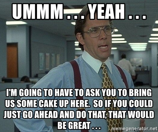 Office Space That Would Be Great - Ummm . . . yeah . . . I'm going to have to ask you to bring us some cake up here.  So if you could just go ahead and do that, that would be great . . .