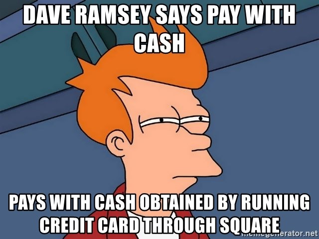 Futurama Fry - Dave Ramsey Says Pay with Cash Pays with cash obtained by running credit card through square