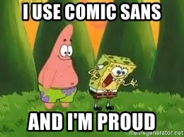 Ugly and i'm proud! - I use comic sans and i'm proud