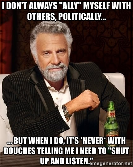 """The Most Interesting Man In The World - i don't always """"ally"""" myself with others, politically... ... but when i do, it's *never* with douches telling me I need to """"shut up and listen."""""""