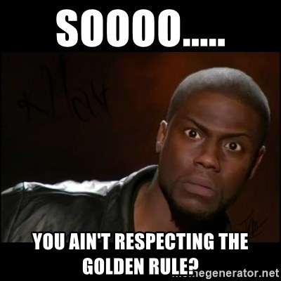 soooo you aint respecting the golden rule soooo you ain't respecting the golden rule? kevin hart wait