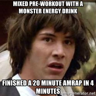 Mixed pre-workout with a Monster energy drink Finished a 20 minute amrap in  4 minutes - Conspiracy Keanu | Meme Generator