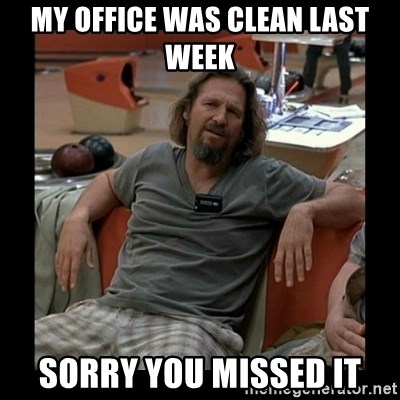 The Dude - My office was clean last week sorry you missed it