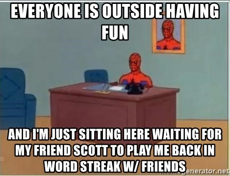 Everyone is outside having fun And I'm just sitting here