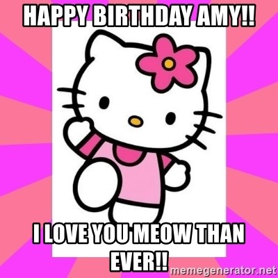Hello Kitty - HAPPY BIRTHDAY AMY!! I LOVE YOU MEOW THAN EVER!!