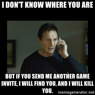 I will find you and kill you - I DON'T KNOW where you are but if you send me another game invite, I will find you, and i will kill you.