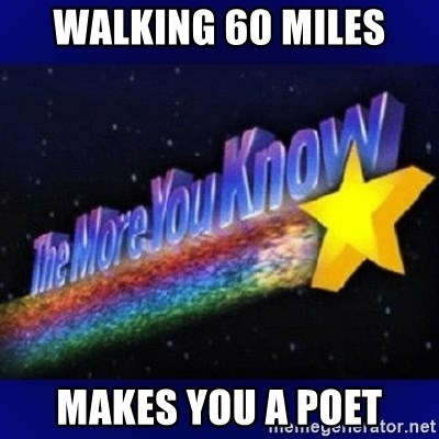 The more you know - Walking 60 miles makes you a poet