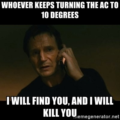liam neeson taken - WHOEVER KEEPS TURNING THE AC TO 10 DEGREES I WILL FIND YOU, AND I WILL KILL YOU