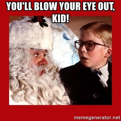 A christmas story - YOU'LL BLOW YOUR EYE OUT, KID!