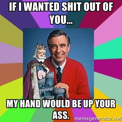 mr rogers  - If I wanted Shit out of you... My hand would be up your ass.