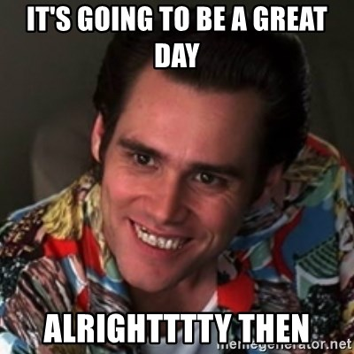 It's going to be a great day Alrightttty then - Ace Ventura