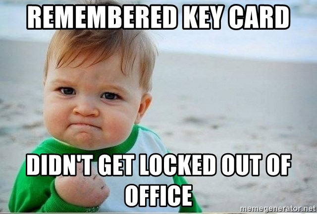 success kiddd - Remembered Key Card  Didn't get locked out of office
