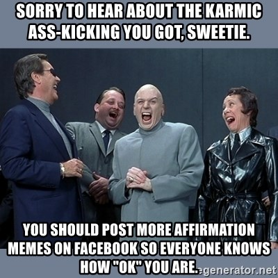 """Dr. Evil and His Minions - Sorry to hear about the Karmic ass-kicking you got, sweetie. You should post more affirmation memes on Facebook so everyone knows how """"OK"""" you are."""