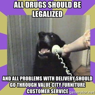 All Drugs Should Be Legalized And All Problems With Delivery Should Go  Through Value City Furniture Customer Service   Yes, This Is Dog!