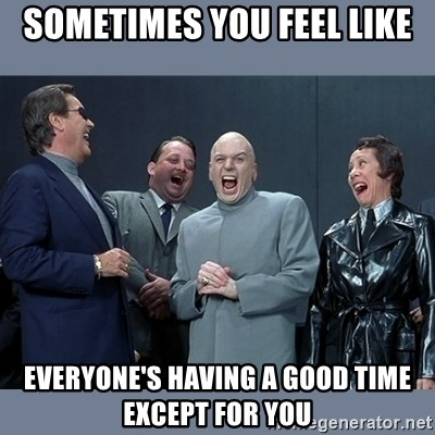 Dr. Evil and His Minions - Sometimes you feel like everyone's having a good time except for you