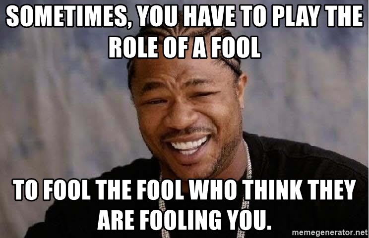 sometimes you have to play the role of a fool