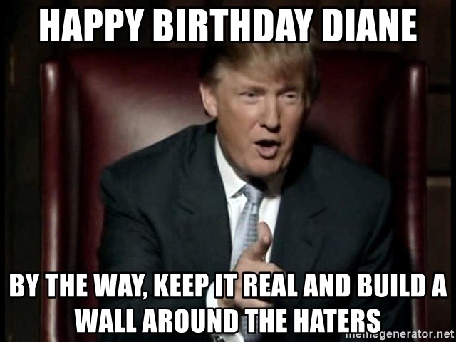 64114931 happy birthday diane by the way, keep it real and build a wall