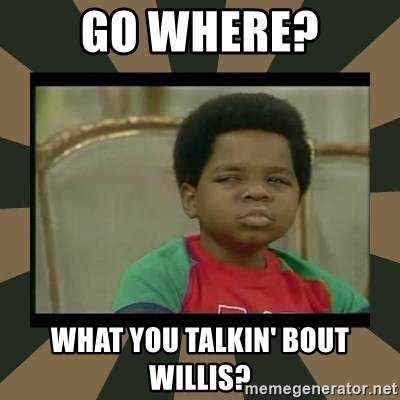 What you talkin' bout Willis  - Go where? What you talkin' bout Willis?
