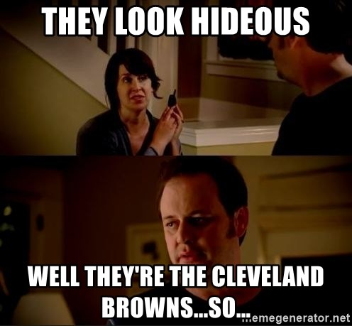 jake from state farm meme - they look Hideous Well they're the cleveland browns...so...