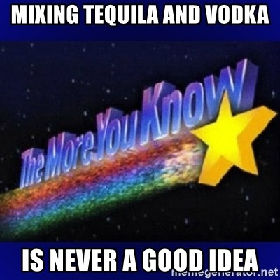 The more you know - Mixing Tequila and Vodka Is never a good idea