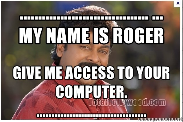 Typical Indian guy - ................................... ...       My name is Roger Give me access to your computer. .....................................