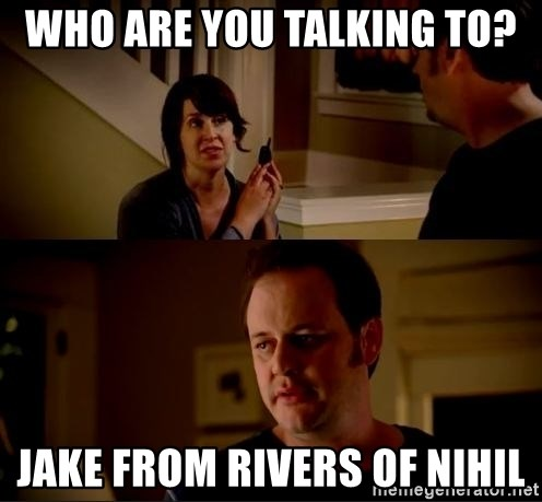 jake from state farm meme - who are you talking to? Jake from Rivers of Nihil