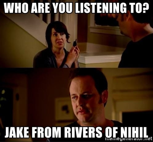 jake from state farm meme - Who are you listening to? Jake from Rivers of Nihil