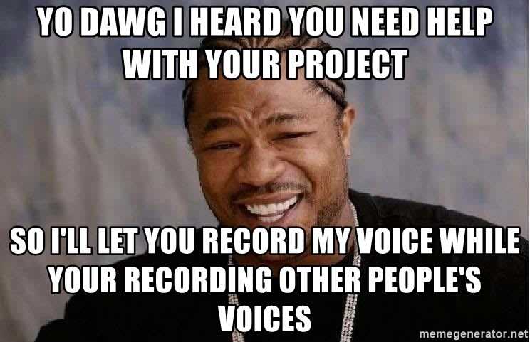 Yo Dawg - Yo dawg I heard you need help with your project So i'll let you record my voice while your recording other people's voices