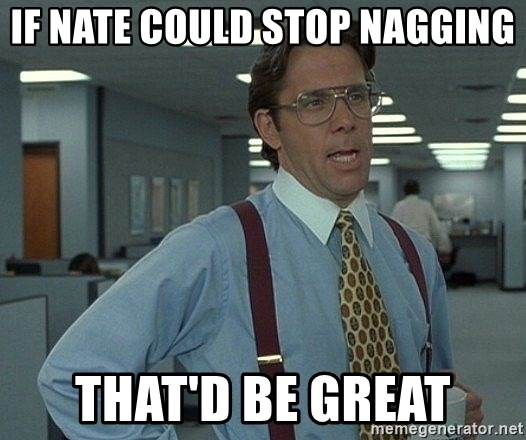 That'd be great guy - IF Nate could stop nagging That'd be great