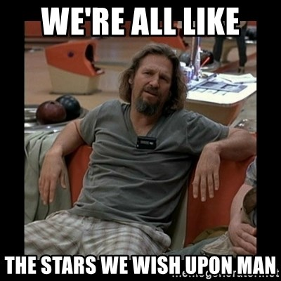 The Dude - we're all like the stars we wish upon man