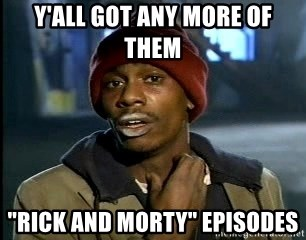 """Y'all got anymore - Y'all got any more of them """"rick and morty"""" episodes"""