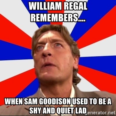 Regal Remembers - WILLIAM REGAL REMEMBERS.... WHEN SAM GOODISON USED TO BE A SHY AND QUIET LAD