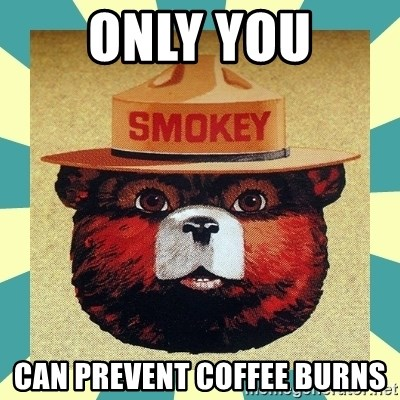 Smokey the Bear - ONLY YOU CAN PREVENT COFFEE BURNS