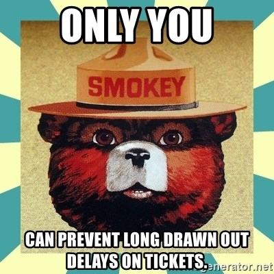Smokey the Bear - Only you can prevent long drawn out delays on tickets.