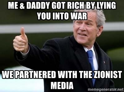 nice try bush bush - me & daddy got rich by lying you into war we partnered with the zionist media