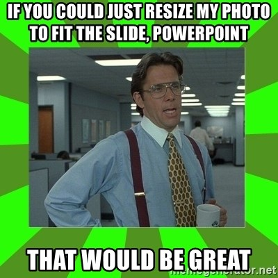 Lumberg - If you could just resize my photo to fit the slide, powerpoint That would be great