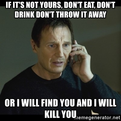 If It S Not Yours Don T Eat Don T Drink Don T Throw It Away Or I Will Find You And I Will Kill You I Will Find You Meme Meme Generator